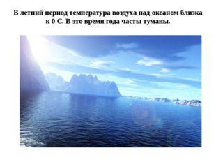 В летний период температура воздуха над океаном близка к 0 С. В это время год