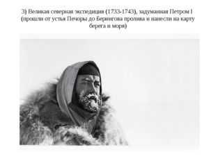 3) Великая северная экспедиция (1733-1743), задуманная Петром I  (прошли от у