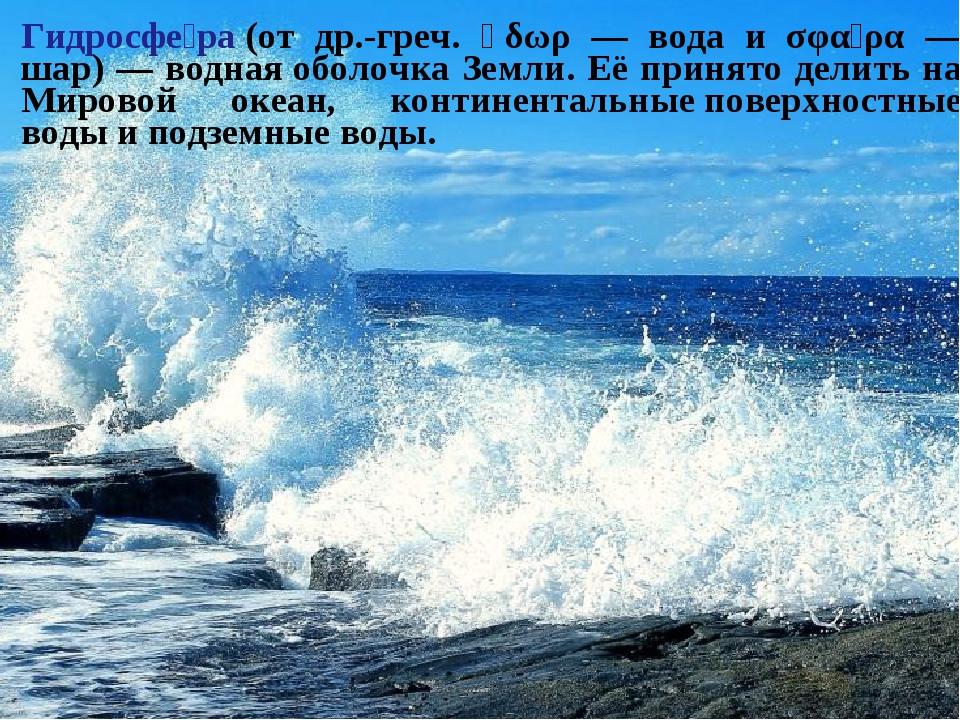 Гидросфе́ра(от др.-греч. ὕδωρ — вода и σφαῖρα — шар) — воднаяоболочка Земли...