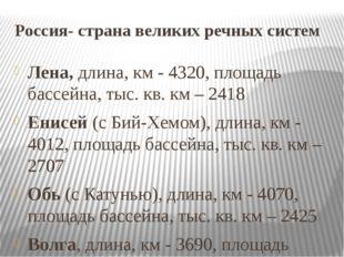 Россия- страна великих речных систем Лена, длина, км - 4320, площадь бассейна