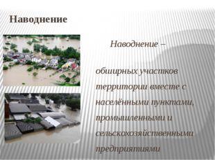 Наводнение Наводнение – затопление обширных участков территории вместе с насе
