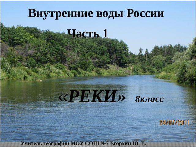 Внутренние воды России Часть 1 «РЕКИ» 8класс Учитель географии МОУ СОШ №7 Ег...
