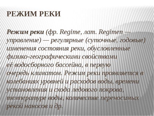 РЕЖИМ РЕКИ Режим реки(фр. Regime, лат. Regimen— управление)— регулярные (с...