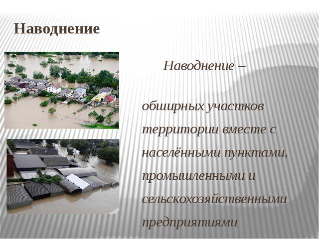 Наводнение Наводнение – затопление обширных участков территории вместе с насе...