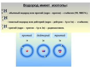 Водород имеет изотопы: - обычный водород или протий (ядро – протон) – стабиле