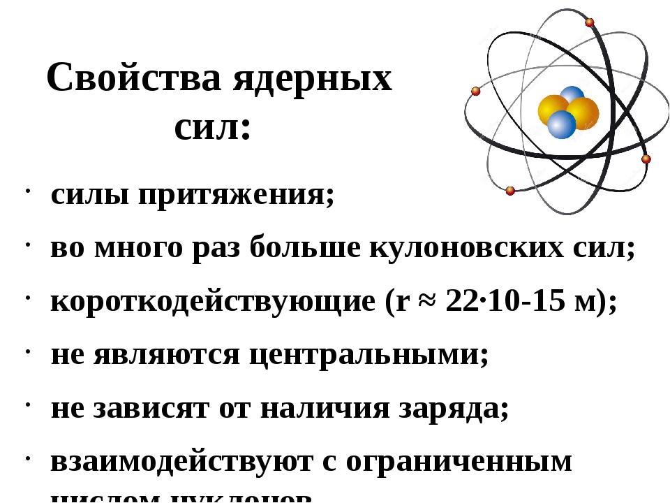 Свойства ядерных сил: силы притяжения; во много раз больше кулоновских сил; к...