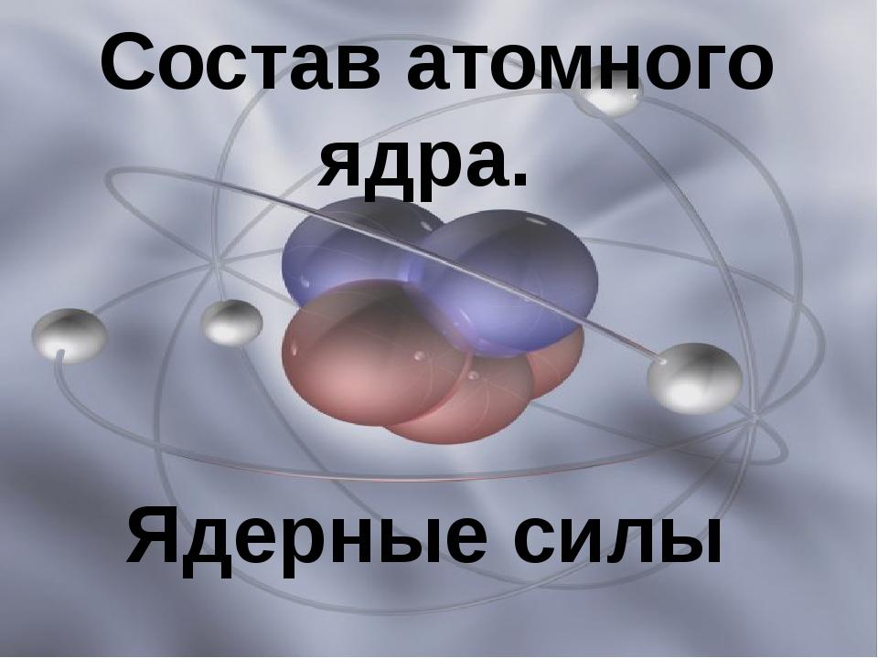 Состав атомного ядра. Ядерные силы