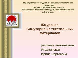 Жмурение. Бижутерия из текстильных материалов учитель технологии: Ягодзинска