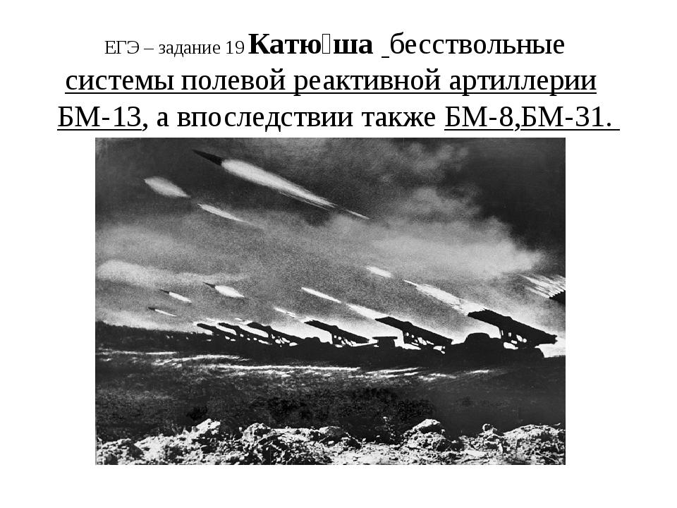 ЕГЭ – задание 19 Катю́ша бесствольныесистемы полевой реактивной артиллерии...
