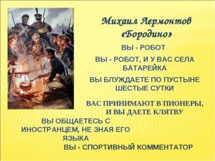 Михаил Лермонтов «Бородино» ВЫ - РОБОТ ВЫ - РОБОТ, И У ВАС СЕЛА БАТАРЕЙКА ВЫ