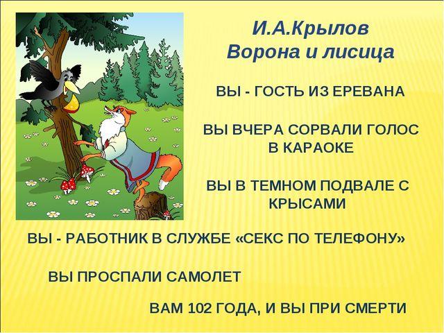 И.А.Крылов Ворона и лисица ВЫ - ГОСТЬ ИЗ ЕРЕВАНА ВЫ ВЧЕРА СОРВАЛИ ГОЛОС В КАР...
