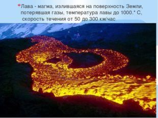 Лава - магма, излившаяся на поверхность Земли, потерявшая газы, температура
