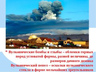 Вулканические бомбы и глыбы – обломки горных пород угловатой формы, разной ве