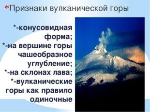 *-конусовидная форма; *-на вершине горы чашеобразное углубление; *-на склонах