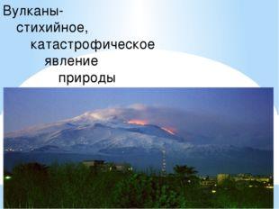 Вулканы- стихийное, катастрофическое явление природы
