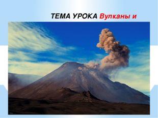 Вулканы и гейзеры ТЕМА УРОКА Вулканы и гейзеры