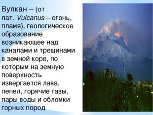 Вулкан – (от лат.Vulcanus– огонь, пламя), геологическое образование возника
