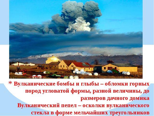 Вулканические бомбы и глыбы – обломки горных пород угловатой формы, разной ве...