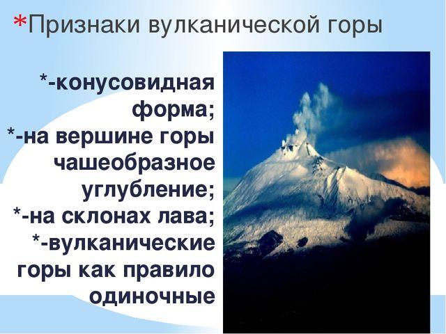 *-конусовидная форма; *-на вершине горы чашеобразное углубление; *-на склонах...