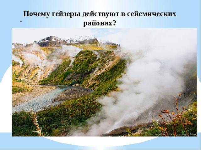 - Почему гейзеры действуют в сейсмических районах?