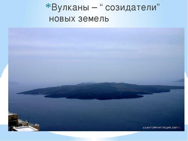 """Вулканы – """" созидатели"""" новых земель"""