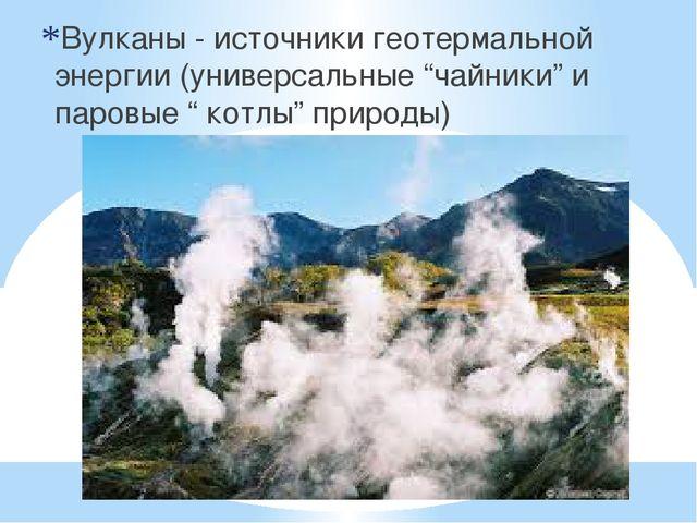 """Вулканы - источники геотермальной энергии (универсальные """"чайники"""" и паровые..."""