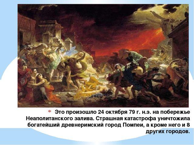 Это произошло 24 октября 79 г. н.э. на побережье Неаполитанского залива. Стра...
