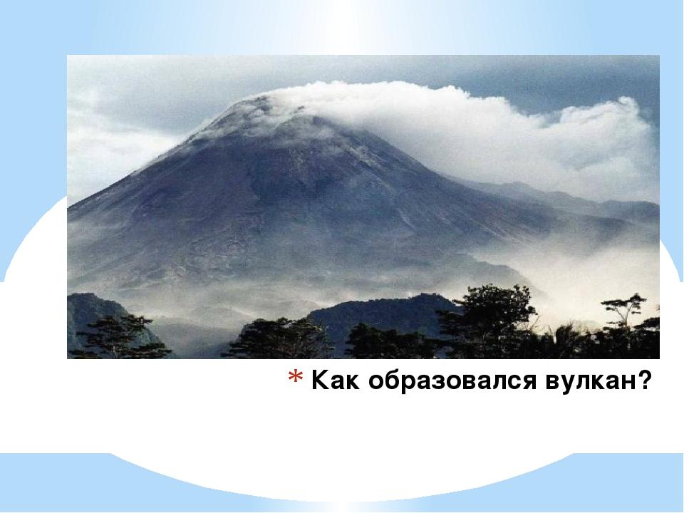 Как образовался вулкан?