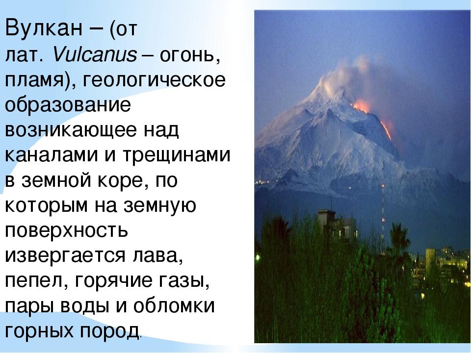 Вулкан – (от лат.Vulcanus– огонь, пламя), геологическое образование возника...