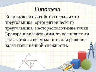 Гипотеза Если выяснить свойства педального треугольника, ортоцентрического тр