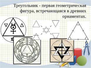 Треугольник - первая геометрическая фигура, встречающаяся в древних орнаментах.