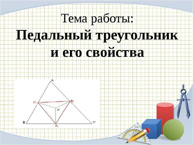 Тема работы: Педальный треугольник и его свойства