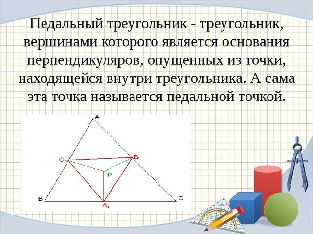 Педальный треугольник - треугольник, вершинами которого является основания пе...