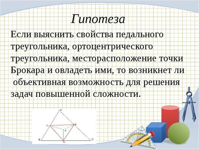 Гипотеза Если выяснить свойства педального треугольника, ортоцентрического тр...