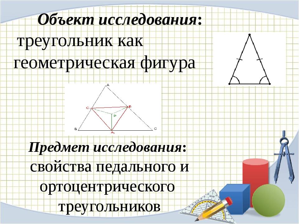Объект исследования: треугольник как геометрическая фигура Предмет исследован...