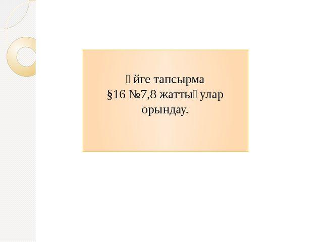 Үйге тапсырма §16 №7,8 жаттығулар орындау.