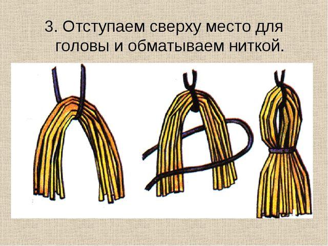 3. Отступаем сверху место для головы и обматываем ниткой.