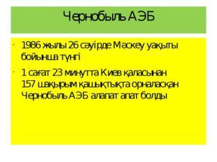 Чернобыль АЭБ 1986 жылы 26 сәуірде Мәскеу уақыты бойынша түнгі 1 сағат 23 мин