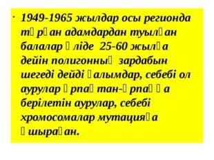 1949-1965 жылдар осы регионда тұрған адамдардан туылған балалар әліде 25-60