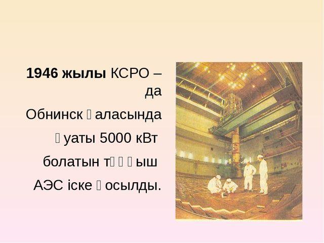 1946 жылы КСРО – да Обнинск қаласында қуаты 5000 кВт болатын тұңғыш АЭС іске...