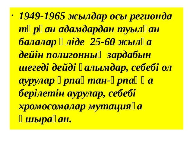 1949-1965 жылдар осы регионда тұрған адамдардан туылған балалар әліде 25-60...