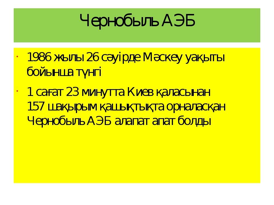 Чернобыль АЭБ 1986 жылы 26 сәуірде Мәскеу уақыты бойынша түнгі 1 сағат 23 мин...