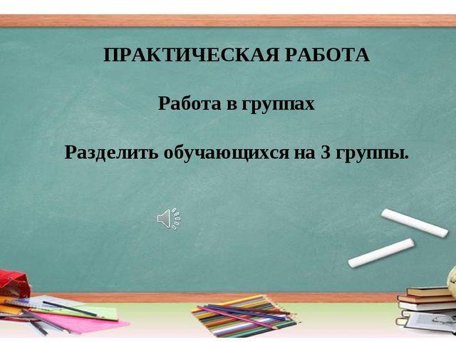 ПРАКТИЧЕСКАЯ РАБОТА Работа в группах Разделить обучающихся на 3 группы.