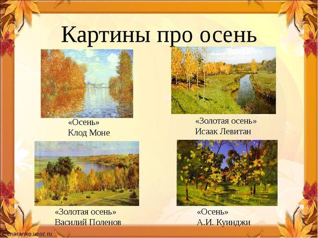 Картины про осень «Золотая осень» Исаак Левитан «Осень» А.И. Куинджи «Осень»...
