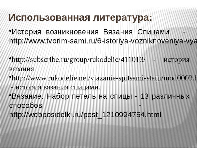 Использованная литература: История возникновения Вязания Спицами - http://www...
