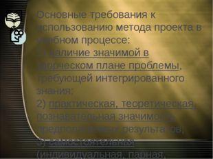 Основные требования к использованию метода проекта в учебном процессе: 1) нал