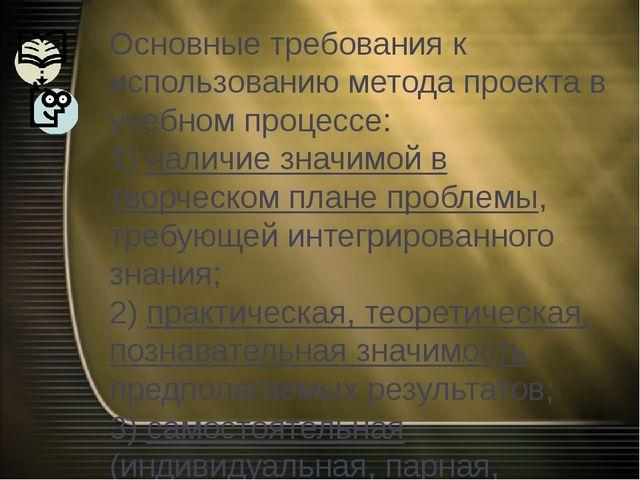 Основные требования к использованию метода проекта в учебном процессе: 1) нал...