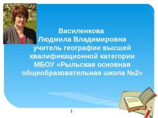 Василенкова  Людмила Владимировна учитель географии высшей квалификационной