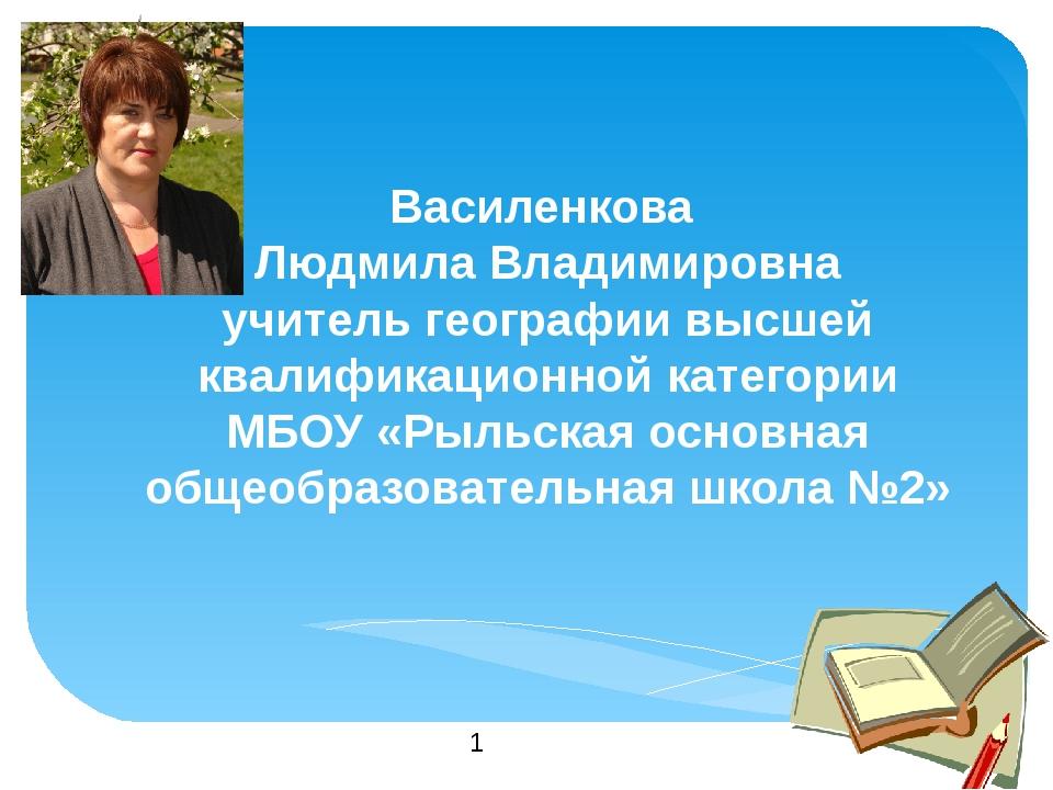 Василенкова  Людмила Владимировна учитель географии высшей квалификационной...