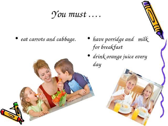 You must …. eat carrots and cabbage. have porridge and milk for breakfast dri...